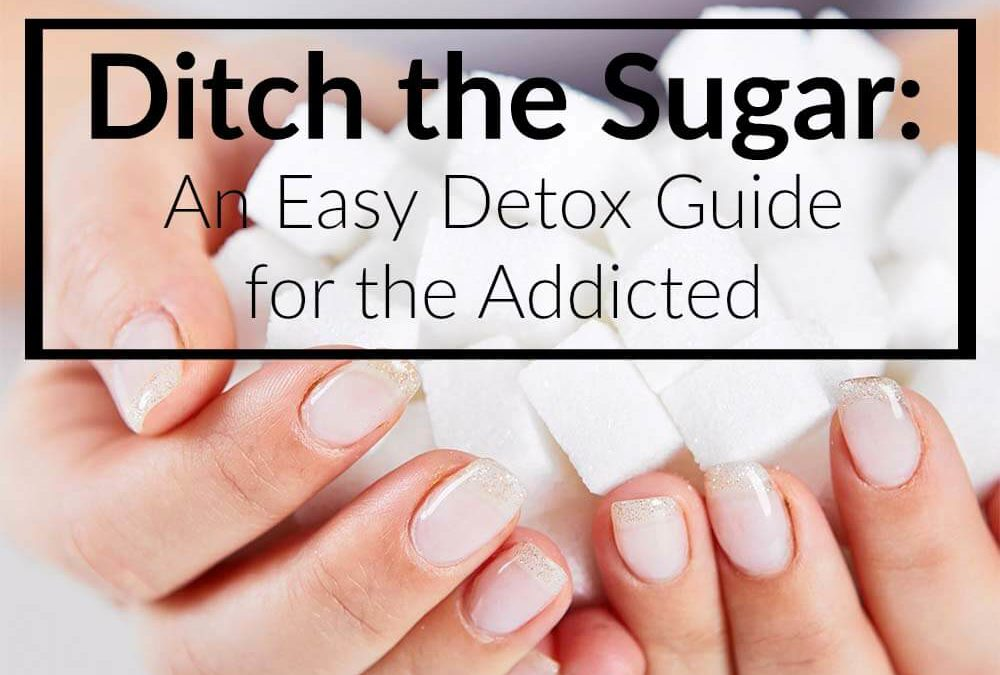Ditch the Sugar: An Easy Detox Guide for the Addicted