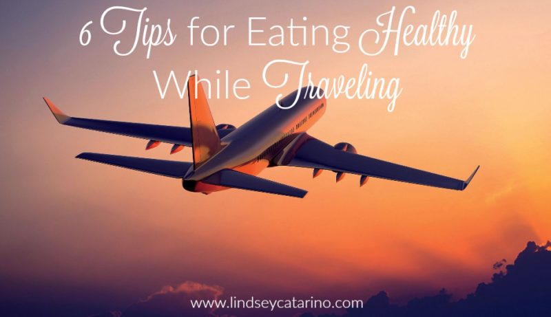 6 Tips for Eating Healthy While Traveling
