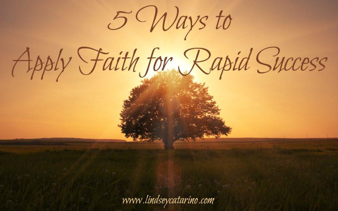 5 Ways to Apply Faith for Rapid Success