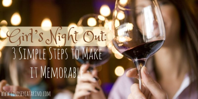 Girl's Night Out: 3 Simple Steps to Make it Memorable